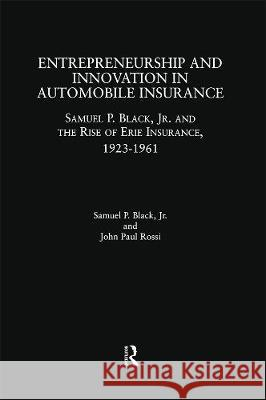 Entrepreneurship and Innovation in Automobile Insurance: Samuel P. Black, Jr. and the Rise of Erie Insurance, 1923-1961 Samuel P., Jr. Black John Paul Rossi 9781138863842
