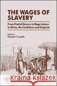 The Wages of Slavery: From Chattel Slavery to Wage Labour in Africa, the Caribbean and England Michael Twaddle Michael Twaddle 9781138866065