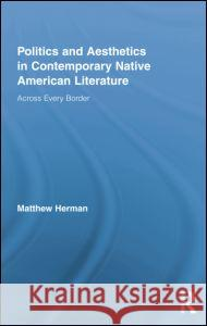 Politics and Aesthetics in Contemporary Native American Literature: Across Every Border Matthew Herman 9781138874756