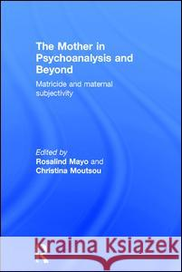 The Mother in Psychoanalysis and Beyond: Matricide and Maternal Subjectivity Christina Moutsou 9781138885042