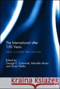 The International After 150 Years: Labor Vs Capital, Then and Now George Comninel Marcello Musto Victor Wallis 9781138889842