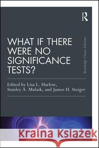 What If There Were No Significance Tests?: Classic Edition Lisa L. Harlow Stanley A. Mulaik James H. Steiger 9781138892477