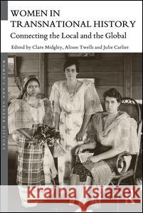 Women in Transnational History: Connecting the Local and the Global Clare Midgley Alison Twells Julie Carlier 9781138905788