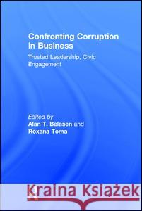 Confronting Corruption in Business: Trusted Leadership, Civic Engagement Alan T. Belasen 9781138916326
