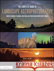 The Complete Guide to Landscape Astrophotography: Understanding, Planning, Creating, and Processing Nightscape Images Michael C. Shaw 9781138922860