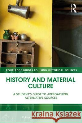 History and Material Culture: A Student's Guide to Approaching Alternative Sources Karen Harvey 9781138928664