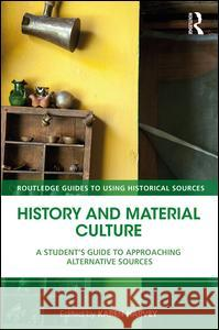 History and Material Culture: A Student's Guide to Approaching Alternative Sources Karen Harvey 9781138928671