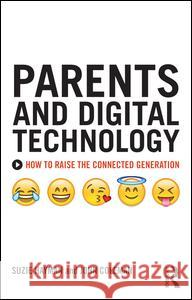 Parents and Digital Technology: How to Raise the Connected Generation Suzie Hayman                             John Coleman 9781138933163