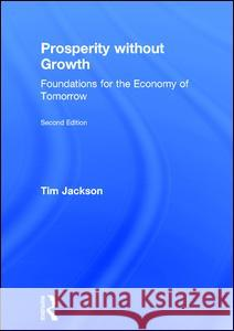 Prosperity Without Growth: Foundations for the Economy of Tomorrow Tim Jackson 9781138935402