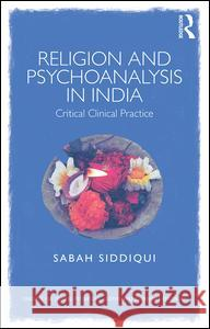 Religion and Psychoanalysis in India: Critical Clinical Practice Sabah Siddiqui 9781138942592