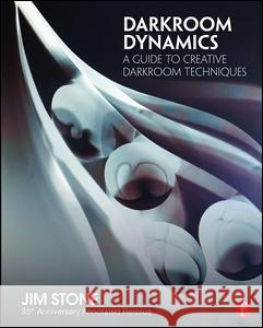 Darkroom Dynamics: A Guide to Creative Darkroom Techniques - 35th Anniversary Annotated Reissue Jim Stone 9781138944633