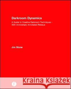 Darkroom Dynamics: A Guide to Creative Darkroom Techniques - 35th Anniversary Annotated Reissue Jim Stone 9781138944640
