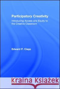 Participatory Creativity: Introducing Access and Equity to the Creative Classroom Edward P. Clapp 9781138945241