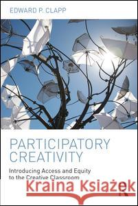 Participatory Creativity: Introducing Access and Equity to the Creative Classroom Edward P. Clapp 9781138945265