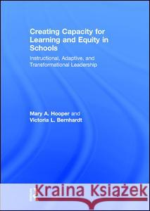 Creating Capacity for Learning and Equity in Schools: Instructional, Adaptive, and Transformational Leadership Mary A. Hooper Victoria Bernhardt 9781138950061