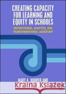 Creating Capacity for Learning and Equity in Schools: Instructional, Adaptive, and Transformational Leadership Mary A. Hooper Victoria Bernhardt 9781138950481