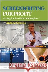 Screenwriting for Profit: Writing for the Global Marketplace Andrew Stevens 9781138950603