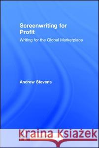 Screenwriting for Profit: Writing for the Global Marketplace Andrew Stevens 9781138950627