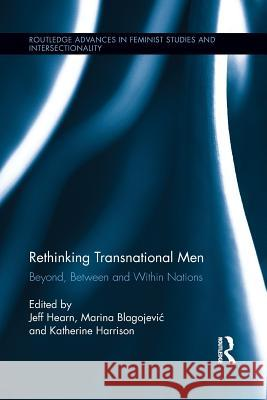 Rethinking Transnational Men: Beyond, Between and Within Nations Jeff Hearn Marina Blagojevi Katherine Harrison 9781138952805
