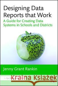 Designing Data Reports That Work: A Guide for Creating Data Systems in Schools and Districts Jenny Grant Rankin 9781138956186