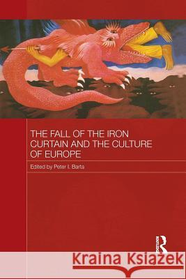 The Fall of the Iron Curtain and the Culture of Europe Peter I. Barta   9781138956407