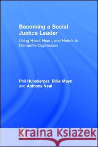 Becoming a Social Justice Leader: Using Head, Heart, and Hands to Dismantle Oppression Phil Hunsberger Billie Mayo Anthony Neal 9781138957725