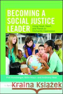 Becoming a Social Justice Leader: Using Head, Heart, and Hands to Dismantle Oppression Phil Hunsberger Billie Mayo Anthony Neal 9781138957749