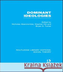 Dominant Ideologies Bryan S. Turner Nicholas Abercrombie Stephen Hill 9781138967922