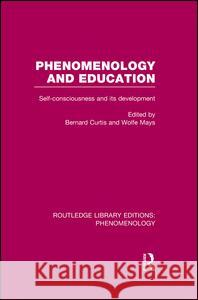 Phenomenology and Education: Self-Consciousness and Its Development Bernard Curtis Wolfe Mays  9781138978355