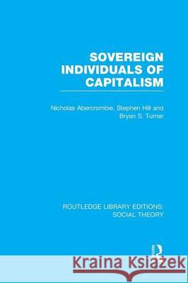 Sovereign Individuals of Capitalism Bryan S. Turner Nicholas Abercrombie Stephen Hill 9781138982673