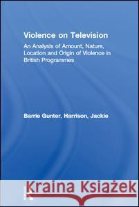 Violence on Television: An Analysis of Amount, Nature, Location and Origin of Violence in British Programmes Barrie Gunter Jackie Harrison 9781138986756 Routledge