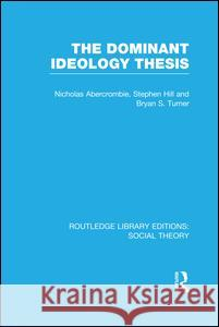 The Dominant Ideology Thesis Bryan S. Turner Nicholas Abercrombie Stephen Hill 9781138989078