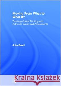 Moving from What to What If?: Teaching Critical Thinking with Authentic Inquiry and Assessments John Barell 9781138998605