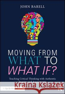 Moving from What to What If?: Teaching Critical Thinking with Authentic Inquiry and Assessments John Barell 9781138998612