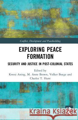 Exploring Peace Formation: Security and Justice in Post-Colonial States Kwesi Aning M. Anne Brown Volker Boege 9781138999367