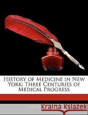 History of Medicine in New York: Three Centuries of Medical Progress James Joseph Walsh 9781144150028