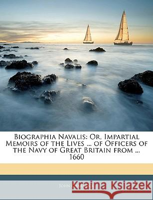 Biographia Navalis: Or, Impartial Memoirs of the Lives ... of Officers of the Navy of Great Britain from ... 1660 John Charnock 9781144296405