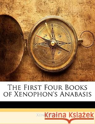 The First Four Books of Xenophon's Anabasis Xenophon 9781144695338