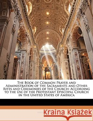 The Book of Common Prayer and Administration of the Sacraments and Other Rites and Ceremonies of the Church: According to the Use of the Protestant Ep Episcopal Church 9781144723642