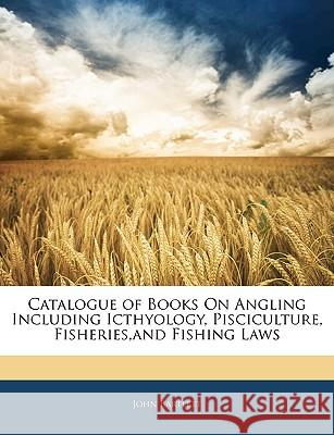 Catalogue of Books on Angling Including Icthyology, Pisciculture, Fisheries, and Fishing Laws John Bartlett 9781144763785