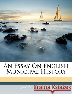 An Essay on English Municipal History James Thompson 9781144776143