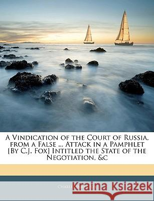 A Vindication of the Court of Russia, from a False ... Attack in a Pamphlet [By C.J. Fox] Intitled the State of the Negotiation, &C Charles James Fox 9781144801647