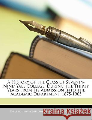 A History of the Class of Seventy-Nine: Yale College, During the Thirty Years from Its Admission Into the Academic Department, 1875-1905 Frederick Williams 9781144805386