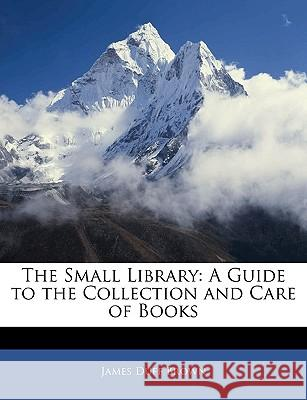 The Small Library: A Guide to the Collection and Care of Books James Duff Brown 9781144837578