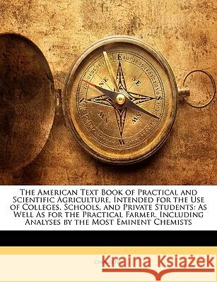 The American Text Book of Practical and Scientific Agriculture, Intended for the Use of Colleges, Schools, and Private Students: As Well as for the Pr Charles Fox 9781144856098