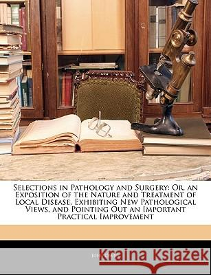 Selections in Pathology and Surgery: Or, an Exposition of the Nature and Treatment of Local Disease, Exhibiting New Pathological Views, and Pointing O John Davies 9781144897855