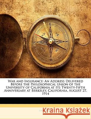 War and Insurance: An Address Delivered Before the Philosophical Union of the University of California at Its Twenty-Fifth Anniversary at Josiah Royce 9781144916242
