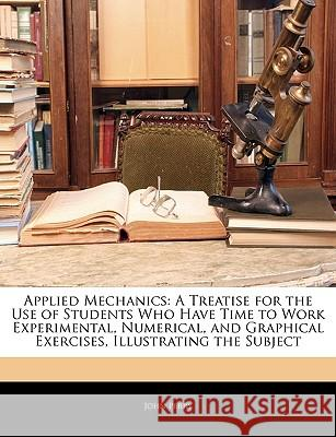 Applied Mechanics: A Treatise for the Use of Students Who Have Time to Work Experimental, Numerical, and Graphical Exercises, Illustratin John Perry 9781144921376