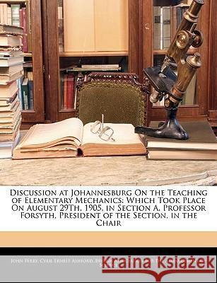Discussion at Johannesburg on the Teaching of Elementary Mechanics: Which Took Place on August 29th, 1905, in Section A, Professor Forsyth, President John Perry 9781144930781