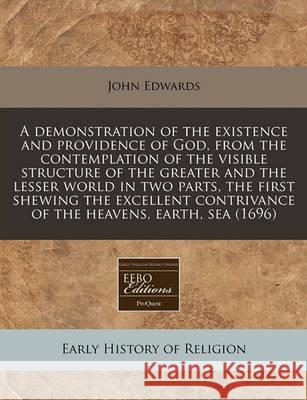 A Demonstration of the Existence and Providence of God, from the Contemplation of the Visible Structure of the Greater and the Lesser World in Two Par John Edwards 9781171268871
